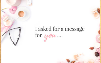 I asked for a message for you and here it is, . . .